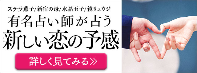 ステラ薫子/新宿の母/水晶玉子/鏡リュウジ 有名占い師が占う 新しい恋の予感 詳しく見てみる