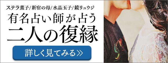 ステラ薫子/新宿の母/水晶玉子/鏡リュウジ 有名占い師が占う 二人の復縁 詳しく見てみる